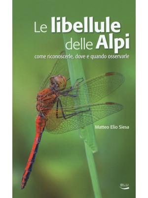 Le libellule delle Alpi. Come riconoscerle, dove e quando osservarle. Ediz. a colori