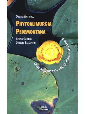 Phytoalimurgia pedemontana. Come alimentarsi con le piante selvatiche. Ediz. illustrata