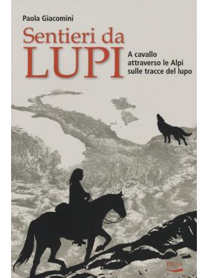 Sentieri da lupi. A cavallo attraverso le Alpi sulle tracce del lupo