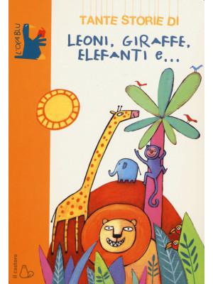 Tante storie di leoni, giraffe, elefanti e.... Ediz. illustrata
