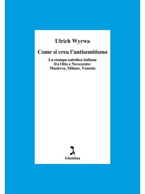Come si crea l'antisemitismo. La stampa cattolica italiana fra Otto e Novecento: Mantova, Milano, Venezia