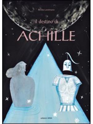 Il destino di Achille. Ediz. illustrata