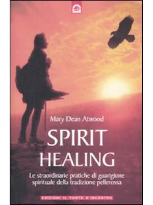 Spirit healing. Le straordinarie pratiche di guarigione spirituale della tradizione pellerossa