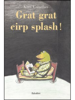 Grat grat cirp splash! Ediz. illustrata