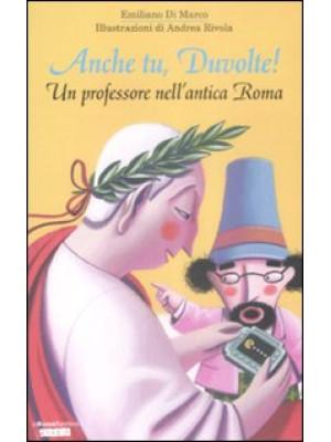 Anche tu, Duvolte! Un professore nell'antica Roma. Ediz. illustrata