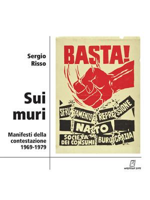 Sui muri. Manifesti della contestazione 1969-1979. Ediz. illustrata