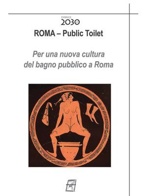 Roma. Public toilet. Per una nuova cultura del bagno pubblico a Roma. Nuova ediz.