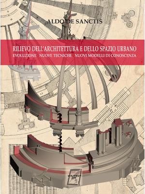 Rilievo dell'architettura e dello spazio urbano. Evoluzione, nuove tecniche, nuovi modelli di conoscenza. Nuova ediz.