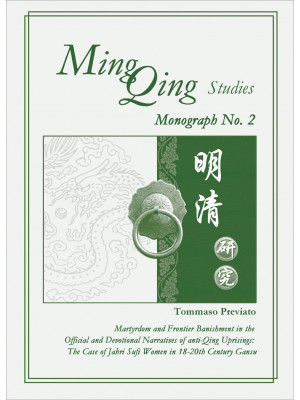 Ming Qing studies. Martyrdom and Frontier Banishment in the Official and Devotional Narratives of anti-Qing Uprisings. The Case of Jahri Sufi Women in 18-20th Century Gansu. Nuova ediz.. Vol. 2