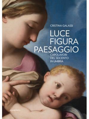 Luce figura paesaggio. Capolavori del Seicento in Umbria. Catalogo della mostra (Perugia, 10 novembre 2018-30 giugno 2019). Ediz. illustrata