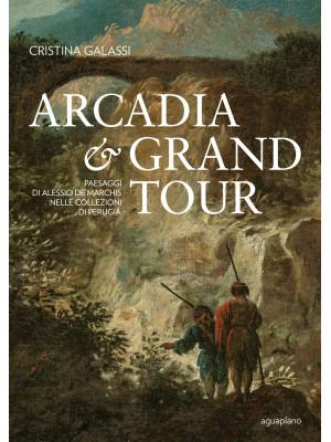 Arcadia & Grand Tour. Paesaggi di Alessio De Marchis nelle Collezioni di Perugia. Ediz. a colori