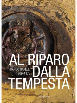 Al riparo dalla tempesta. Franco Garelli 1909-1973. Ediz. a colori