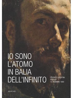 Io sono l'atomo in balìa dell'infinito. Federico Faruffini, Perugia, 15 dicembre 1869. Catalogo della mostra (Perugia, 19 ottobre-15 dicembre 2019). Ediz. a colori