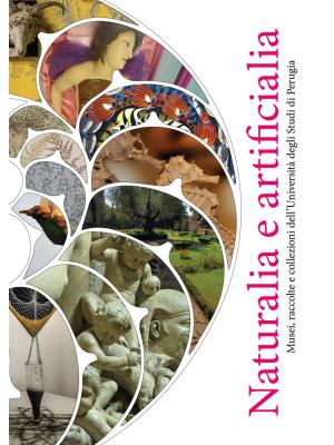 Naturalia e artificialia. Musei, raccolte e collezioni dell'Università degli Studi di Perugia. Ediz. illustrata