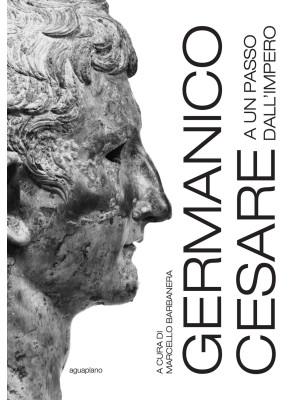 Germanico Cesare a un passo dall'Impero. Ediz. illustrata
