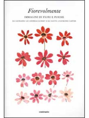 Fiorevolmente. Immagini di fiori e poesie. Da Leonardo ad Andreas Gursky e da Dante e Raymond Carver. Ediz. illustrata
