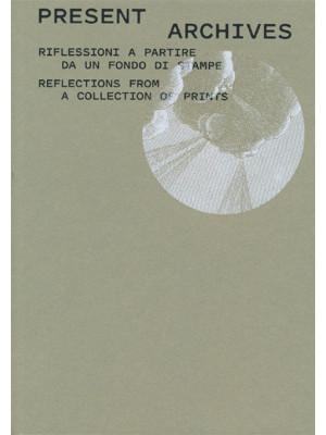 Present archive. Riflessioni a partire da un fondo di stampe-Reflections from a collection of prints. Ediz. illustrata