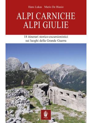 Alpi Carniche. Alpi Giulie. 18 itinerari storico escursionistici sui luoghi della grande guerra
