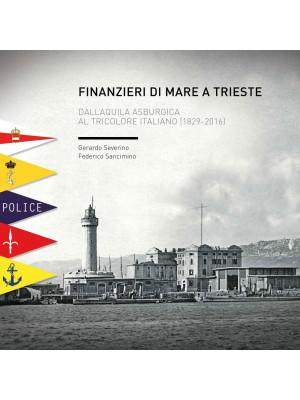 Finanzieri di mare a Trieste. Dall'aquila asburgica al tricolore italiano (1829-2016)