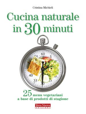 Cucina naturale in 30 minuti. 25 menu vegetariani a base di prodotti di stagione