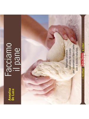 Facciamo il pane. Manuale pratico con oltre 50 ricette per imparare a fare il pane con il lievito naturale