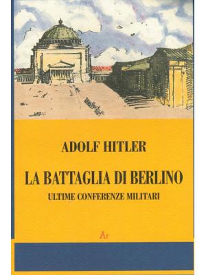 La battaglia di Berlino. Ultime conferenze militari