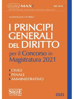 I principi generali del Diritto per il concorso in Magistratura 2021. Civile. Penale. Amministrativo