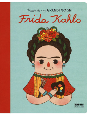 Frida Kahlo. Piccole donne, grandi sogni. Ediz. a colori