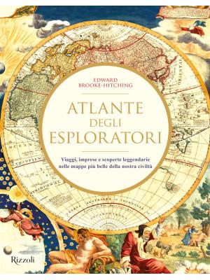 Atlante degli esploratori. Viaggi, imprese e scoperte leggendarie nelle mappe più belle della nostra civiltà. Ediz. illustrata