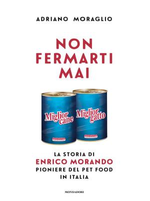 Non fermarti mai. La storia di Enrico Morando pioniere del pet food in Italia