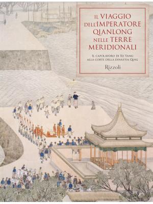 Il viaggio dell'imperatore Qianlong nelle terre meridionali. Il capolavoro di Xu Yang alla corte della dinastia Qing. Ediz. illustrata