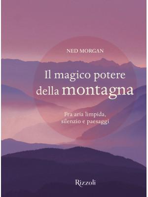 Il magico potere della montagna. Fra aria limpida, silenzio e paesaggi. Ediz. illustrata