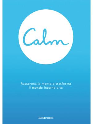 Calm. Rasserena la mente e trasforma il mondo intorno a te