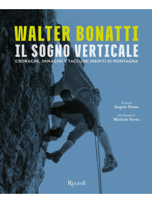 Walter Bonatti. Il sogno verticale. Cronache, immagini e taccuini inediti di montagna. Ediz. illustrata