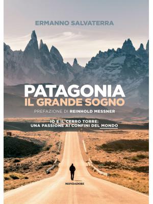 Patagonia, il grande sogno. Io e il Cerro Torre: una passione ai confini del mondo. Ediz. illustrata
