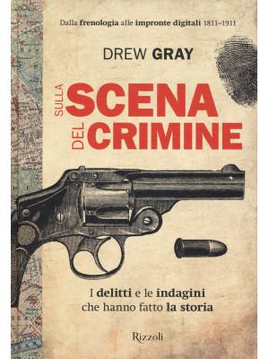 Sulla scena del crimine. I delitti e le indagini che hanno fatto la storia