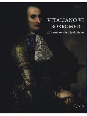 Vitaliano VI Borromeo. L'invenzione dell'Isola Bella. Ediz. illustrata