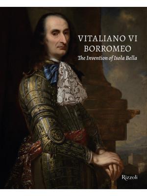 Vitaliano VI Borromeo. The invention of Isola Bella. Ediz. illustrata