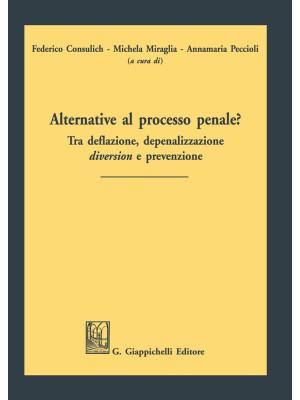 Alternative al processo penale? Tra deflazione, depenalizzazione, diversion e prevenzione