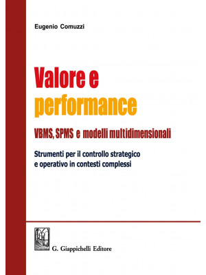 Valore e performance VBMS, SPMS e modelli multidimensionali. Strumenti per il controllo strategico e operativo in contesti complessi