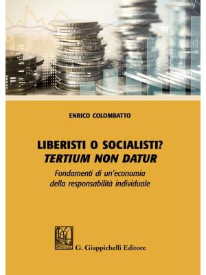 Liberisti o socialisti? Tertium non datur. Fondamenti di un'economia della responsabilità individuale