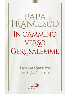 In cammino verso Gerusalemme. Vivere la Quaresima con papa Francesco