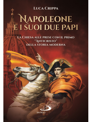 Napoleone e i suoi due papi. La Chiesa alle prese con il primo «Anticristo» della storia moderna