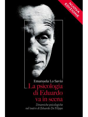 La psicologia di Eduardo va in scena. Dinamiche psicologiche nel teatro di Eduardo De Filippo. Nuova ediz.