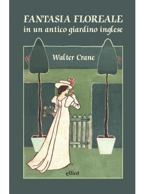 Fantasia floreale in un antico giardino inglese. Ediz. a colori