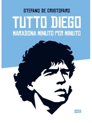 Tutto Diego. Maradona minuto per minuto