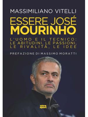 Essere Jose Mourinho. L'uomo e il tecnico: le abitudini, le passioni, le rivalità, le idee