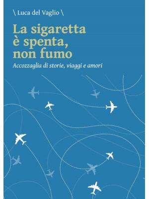 La sigaretta è spenta, non fumo. Accozzaglia di storie, viaggi e amori