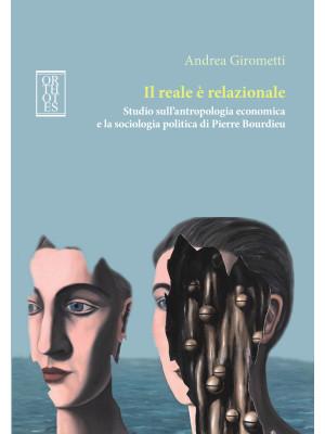 Il reale è relazionale. Studio sull'antropologia economica e la sociologia politica di Pierre Bourdieu