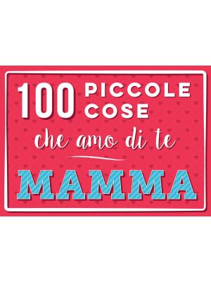 100 piccole cose che amo di te mamma. Nuova ediz.